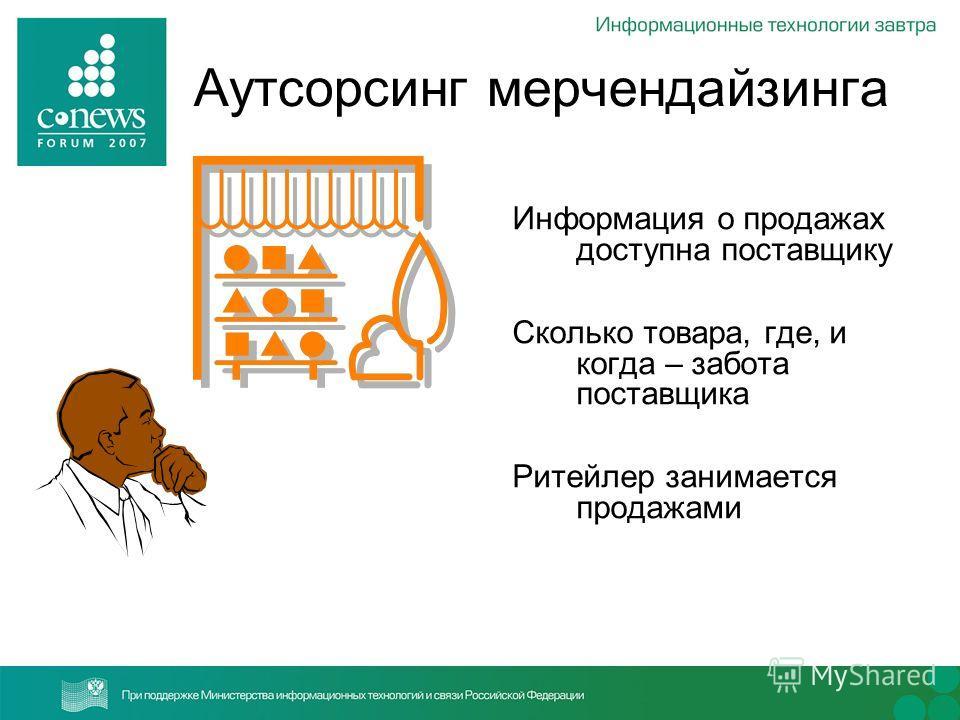 Аутсорсинг мерчендайзинга Информация о продажах доступна поставщику Сколько товара, где, и когда – забота поставщика Ритейлер занимается продажами