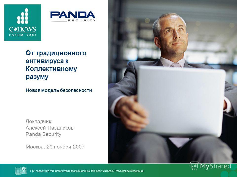От традиционного антивируса к Коллективному разуму Новая модель безопасности Докладчик: Алексей Паздников Panda Security Москва. 20 ноября 2007