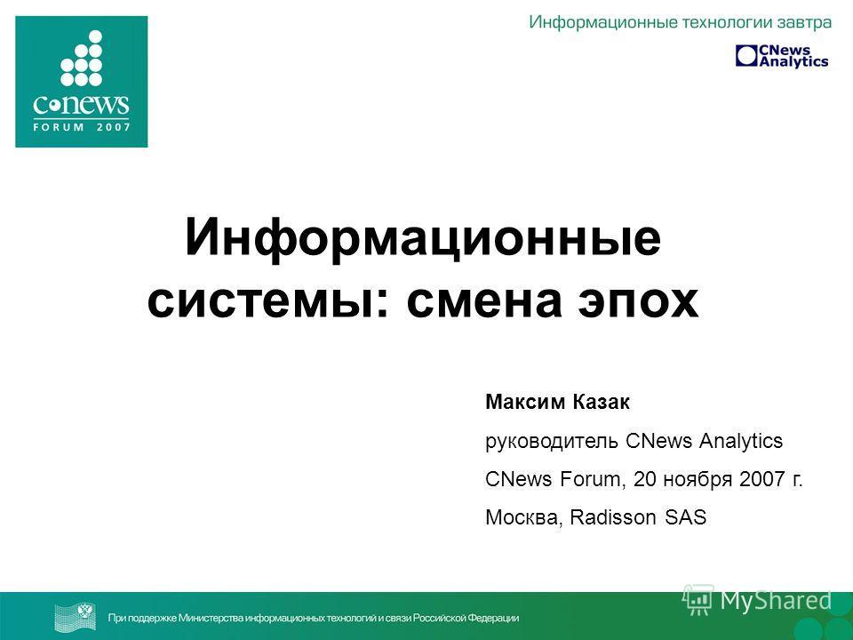 Информационные системы: смена эпох Максим Казак руководитель CNews Analytics CNews Forum, 20 ноября 2007 г. Москва, Radisson SAS
