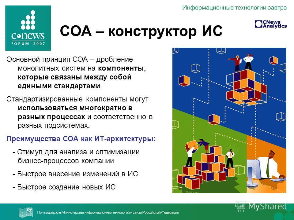 СОА – конструктор ИС Основной принцип СОА – дробление монолитных систем на компоненты, которые связаны между собой едиными стандартами. Стандартизированные компоненты могут использоваться многократно в разных процессах и соответственно в разных подси