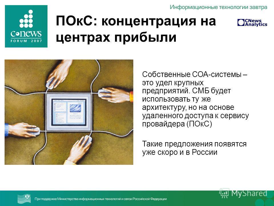 ПОкС: концентрация на центрах прибыли Собственные СОА-системы – это удел крупных предприятий. СМБ будет использовать ту же архитектуру, но на основе удаленного доступа к сервису провайдера (ПОкС) Такие предложения появятся уже скоро и в России