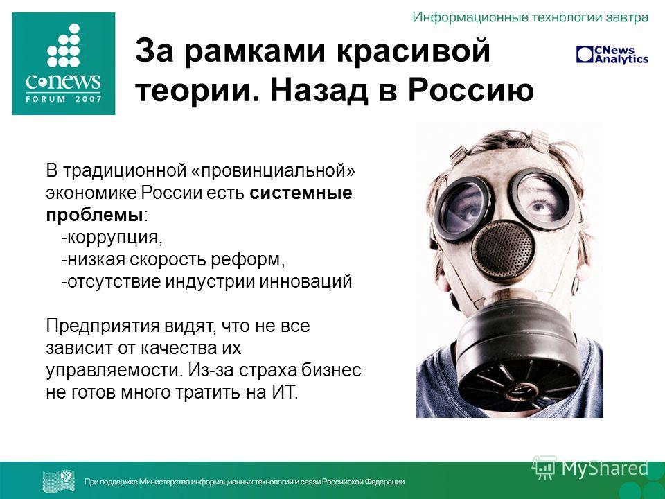 За рамками красивой теории. Назад в Россию В традиционной «провинциальной» экономике России есть системные проблемы: -коррупция, -низкая скорость реформ, -отсутствие индустрии инноваций Предприятия видят, что не все зависит от качества их управляемос