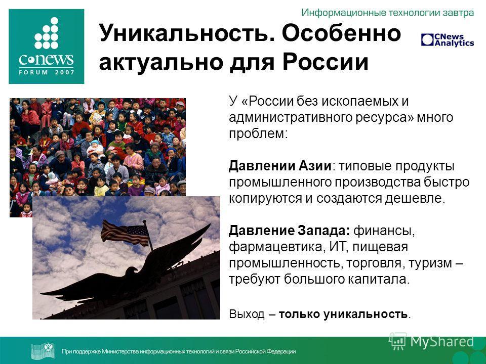 Уникальность. Особенно актуально для России У «России без ископаемых и административного ресурса» много проблем: Давлении Азии: типовые продукты промышленного производства быстро копируются и создаются дешевле. Давление Запада: финансы, фармацевтика,