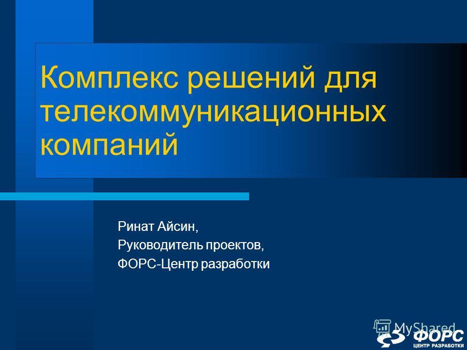 Комплекс решений для телекоммуникационных компаний Ринат Айсин, Руководитель проектов, ФОРС-Центр разработки