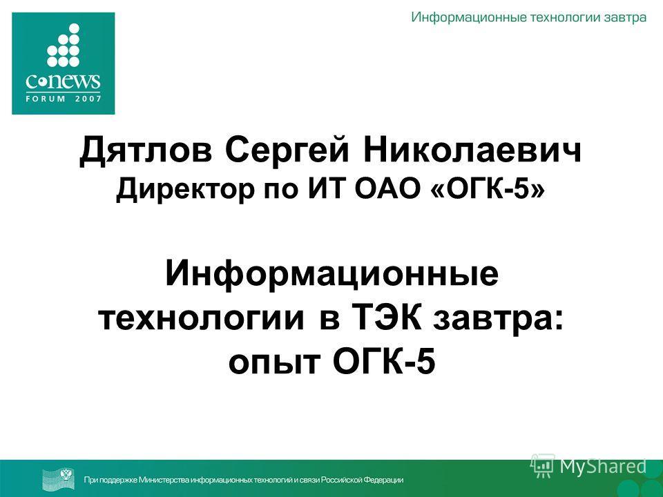 Дятлов Сергей Николаевич Директор по ИТ ОАО «ОГК-5» Информационные технологии в ТЭК завтра: опыт ОГК-5
