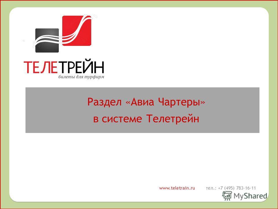 Раздел «Авиа Чартеры» в системе Телетрейн Раздел «Авиа Чартеры» в системе Телетрейн www.teletrain.ru тел.: +7 (495) 783-16-11