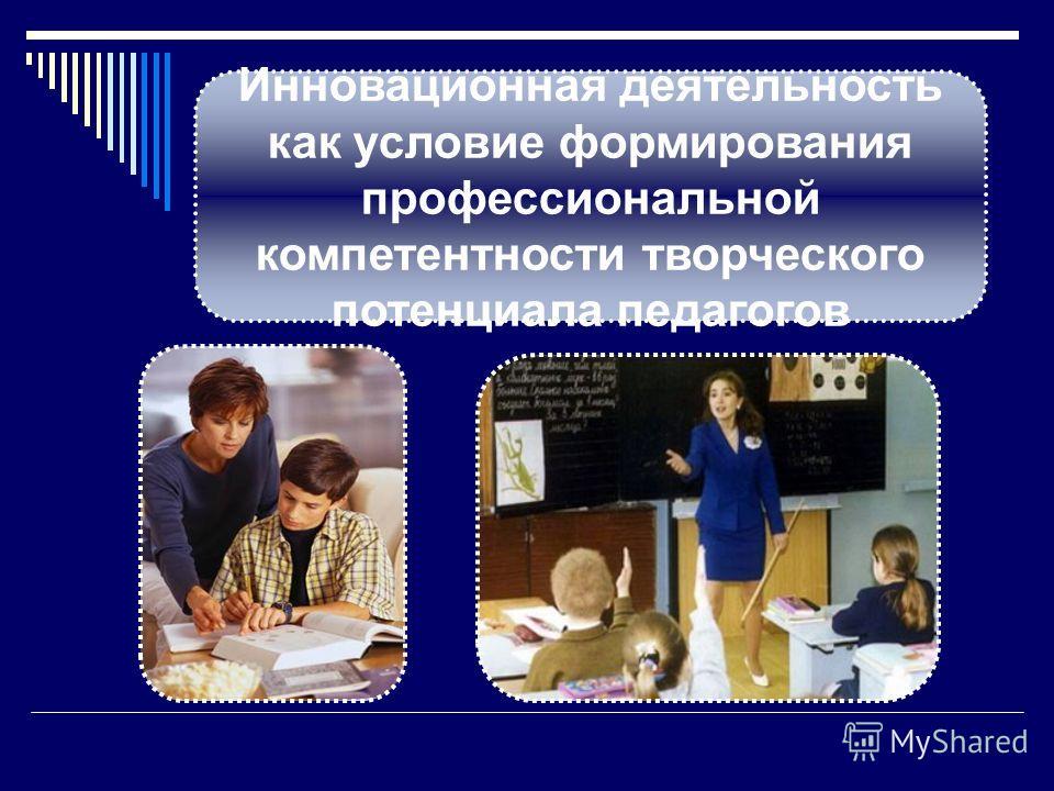 Инновационная деятельность как условие формирования профессиональной компетентности творческого потенциала педагогов