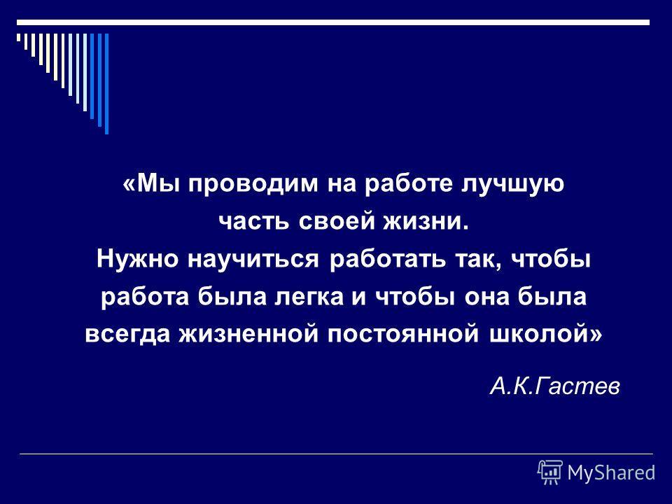 А.К.Гастев «Мы проводим на работе лучшую часть своей жизни. Нужно научиться работать так, чтобы работа была легка и чтобы она была всегда жизненной постоянной школой»