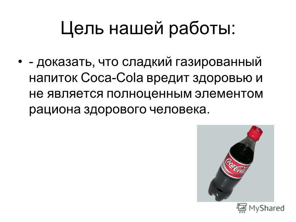 Цель нашей работы: - доказать, что сладкий газированный напиток Coca-Cola вредит здоровью и не является полноценным элементом рациона здорового человека.