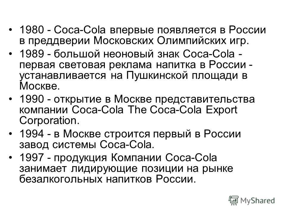 1980 - Coca-Cola впервые появляется в России в преддверии Московских Олимпийских игр. 1989 - большой неоновый знак Coca-Cola - первая световая реклама напитка в России - устанавливается на Пушкинской площади в Москве. 1990 - открытие в Москве предста