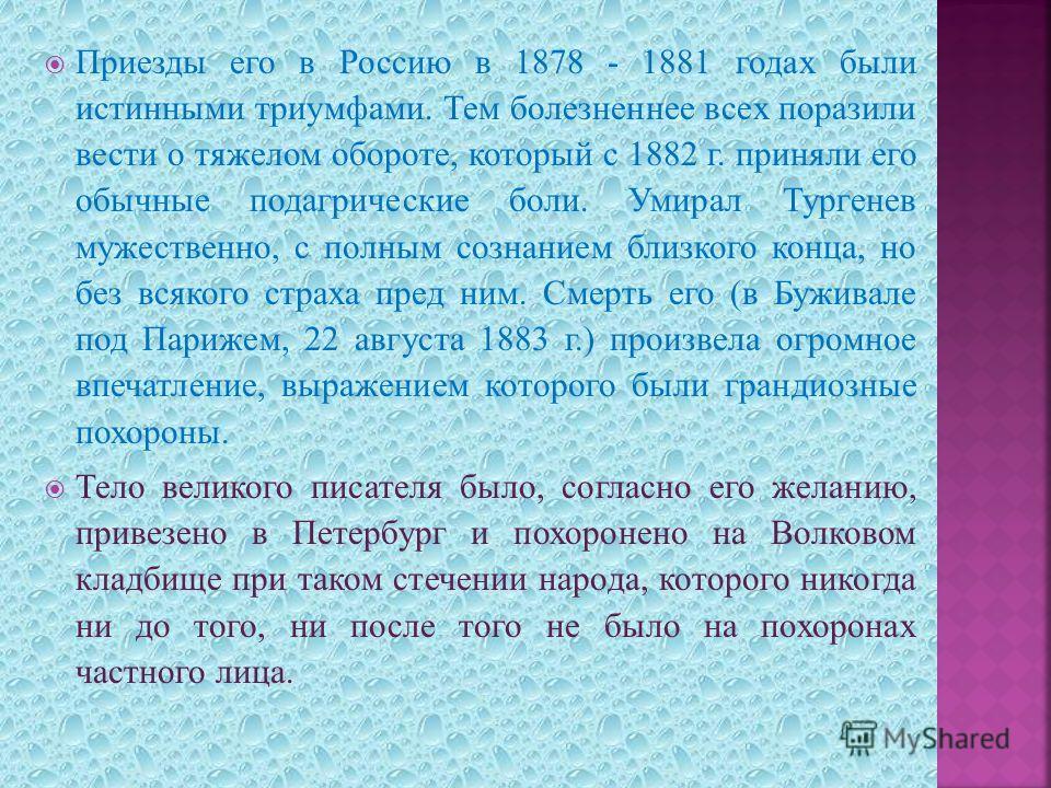 Приезды его в Россию в 1878 - 1881 годах были истинными триумфами. Тем болезненнее всех поразили вести о тяжелом обороте, который с 1882 г. приняли его обычные подагрические боли. Умирал Тургенев мужественно, с полным сознанием близкого конца, но без