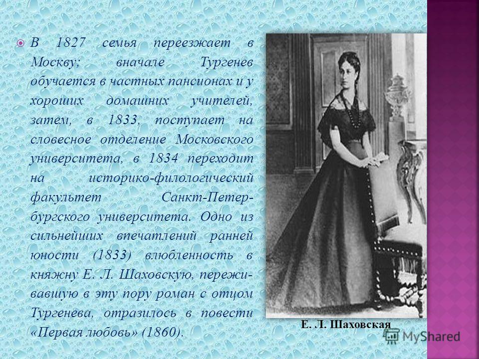 В 1827 семья переезжает в Москву; вначале Тургенев обучается в частных пансионах и у хороших домашних учителей, затем, в 1833, поступает на словесное отделение Московского университета, в 1834 переходит на историко-филологический факультет Санкт-Пете