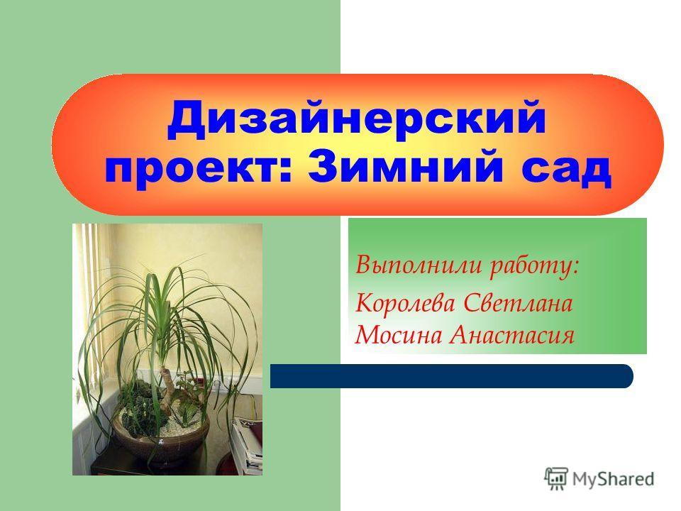 Дизайнерский проект: Зимний сад Выполнили работу: Королева Светлана Мосина Анастасия
