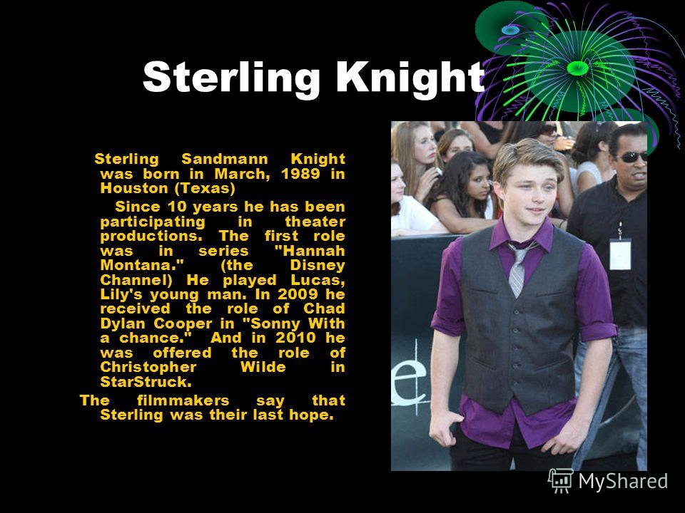 Sterling Knight Sterling Sandmann Knight was born in March, 1989 in Houston (Texas) Since 10 years he has been participating in theater productions. The first role was in series