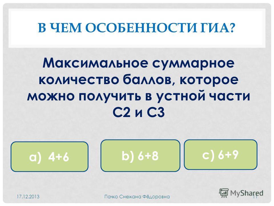 В ЧЕМ ОСОБЕННОСТИ ГИА? Максимальное суммарное количество баллов, которое можно получить в устной части С2 и С3 17.12.2013Пачко Снежана Фёдоровна11 а) 4+6 b) 6+8 c) 6+9