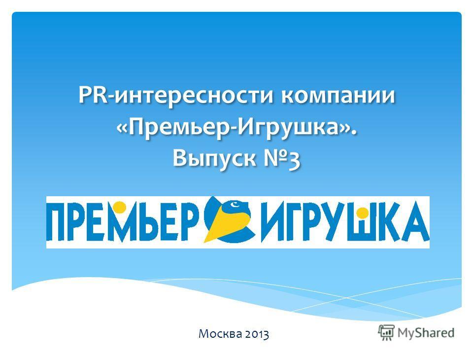 PR-интересности компании «Премьер-Игрушка». Выпуск 3 Москва 2013