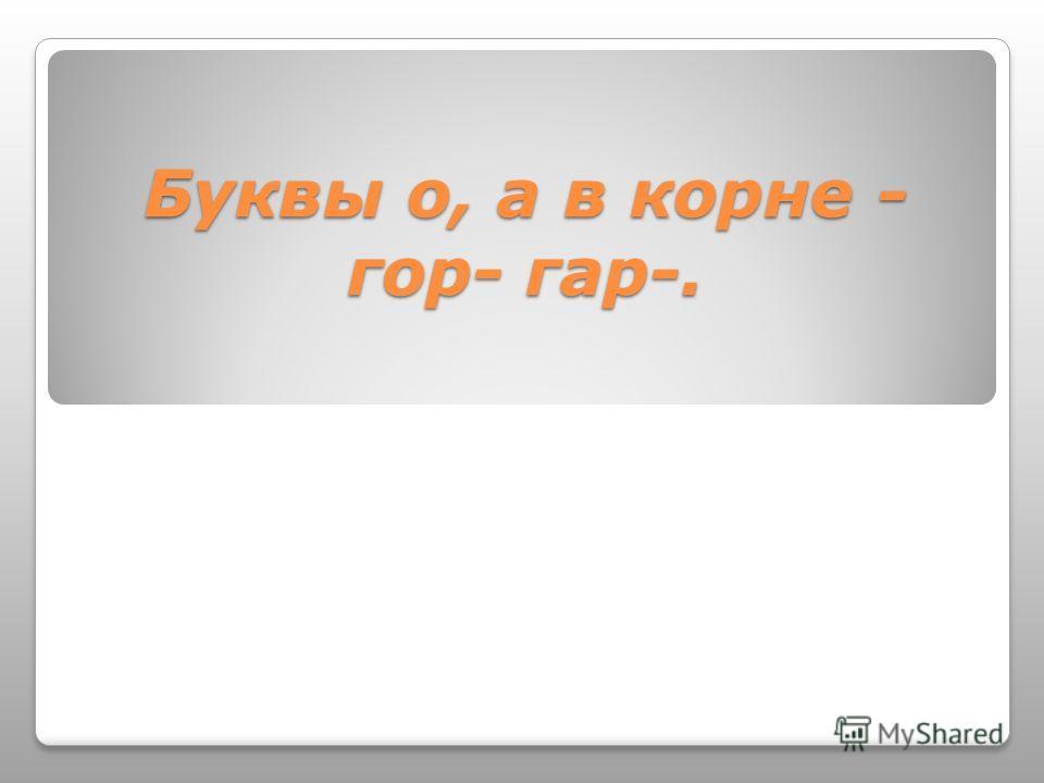 Буквы о, а в корне - гор- гар-.