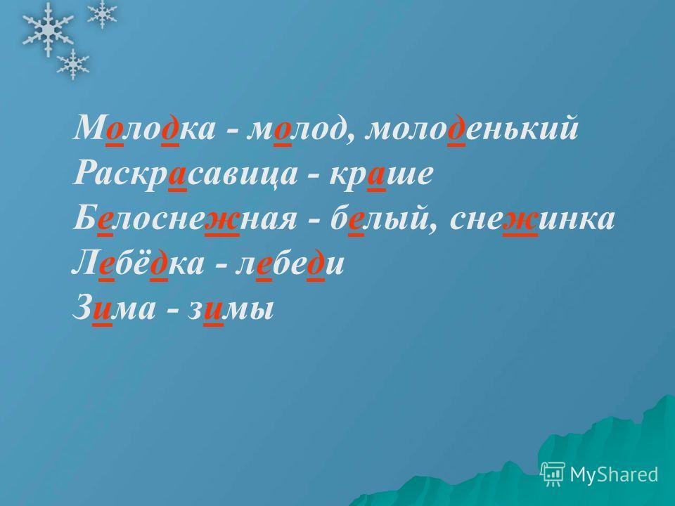 Молодка - молод, молоденький Раскрасавица - краше Белоснежная - белый, снежинка Лебёдка - лебеди Зима - зимы