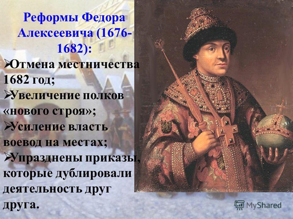 Реформы Федора Алексеевича (1676- 1682): Отмена местничества 1682 год; Увеличение полков «нового строя»; Усиление власть воевод на местах; Упразднены приказы, которые дублировали деятельность друг друга.