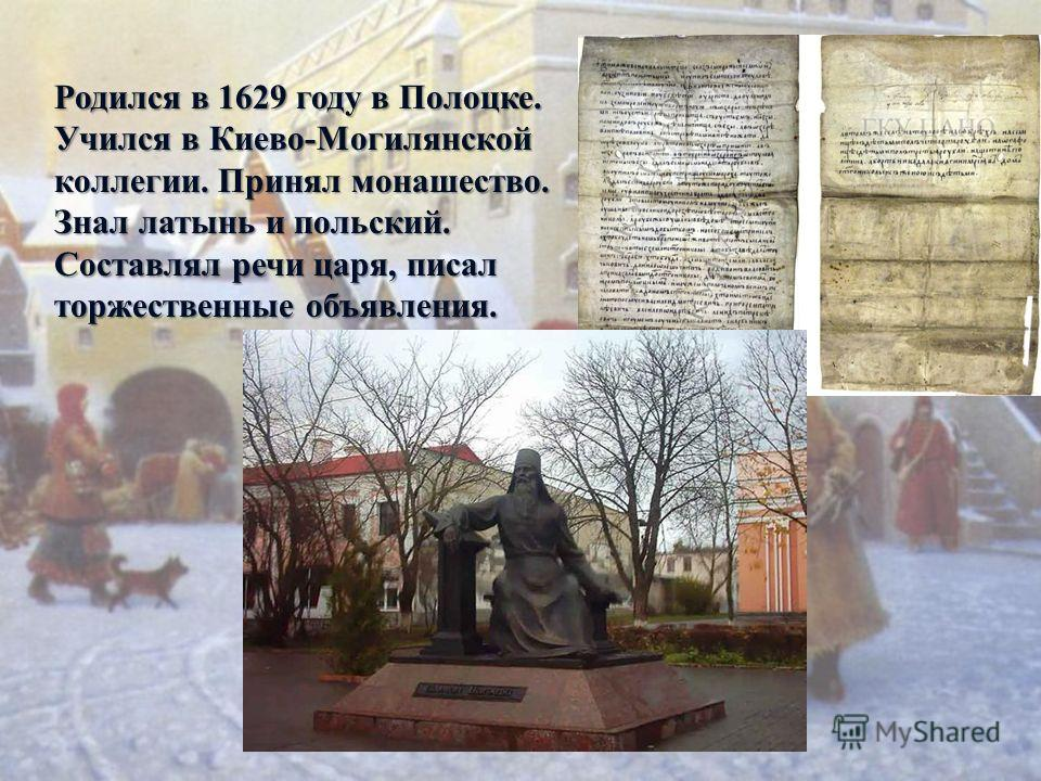 Родился в 1629 году в Полоцке. Учился в Киево-Могилянской коллегии. Принял монашество. Знал латынь и польский. Составлял речи царя, писал торжественные объявления.