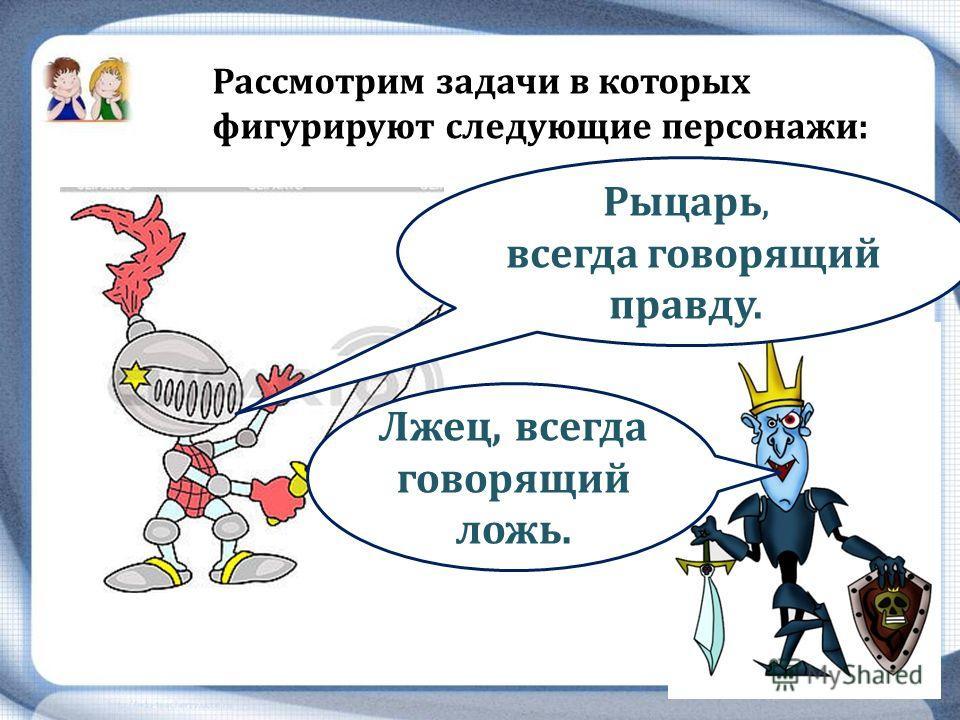 Рассмотрим задачи в которых фигурируют следующие персонажи: Рыцарь, всегда говорящий правду. Лжец, всегда говорящий ложь.
