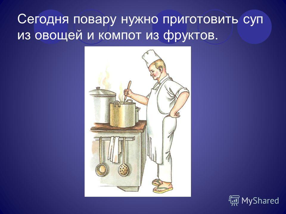 Сегодня повару нужно приготовить суп из овощей и компот из фруктов. Скажите, кто так вкусно Готовит щи капустные, Пахучие котлеты, Салаты, винегреты, Все завтраки, обеды?