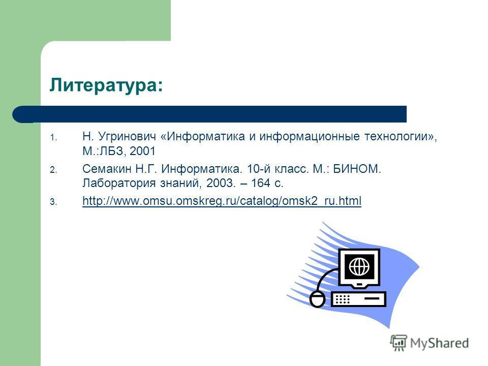 Литература: 1. Н. Угринович «Информатика и информационные технологии», М.:ЛБЗ, 2001 2. Семакин Н.Г. Информатика. 10-й класс. М.: БИНОМ. Лаборатория знаний, 2003. – 164 с. 3. http://www.omsu.omskreg.ru/catalog/omsk2_ru.html http://www.omsu.omskreg.ru/
