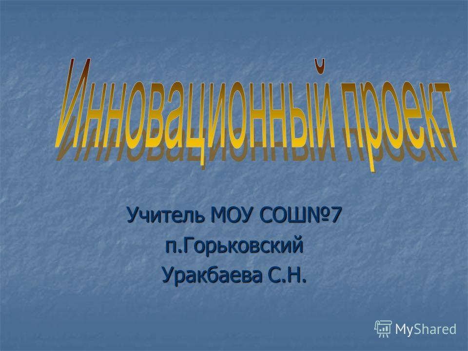 Учитель МОУ СОШ7 п.Горьковский Уракбаева С.Н.