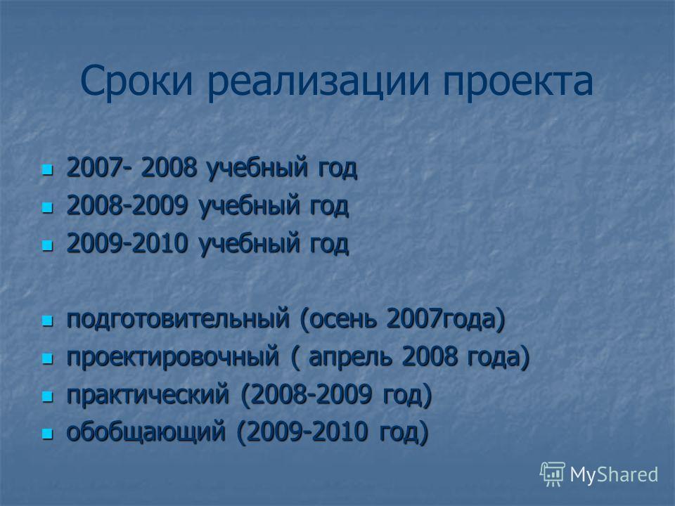 Сроки реализации проекта 2007- 2008 учебный год 2007- 2008 учебный год 2008-2009 учебный год 2008-2009 учебный год 2009-2010 учебный год 2009-2010 учебный год подготовительный (осень 2007года) подготовительный (осень 2007года) проектировочный ( апрел