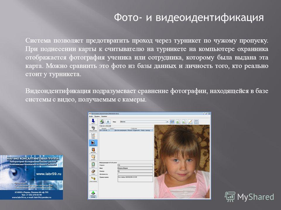 Фото- и видеоидентификация Система позволяет предотвратить проход через турникет по чужому пропуску. При поднесении карты к считывателю на турникете на компьютере охранника отображается фотография ученика или сотрудника, которому была выдана эта карт