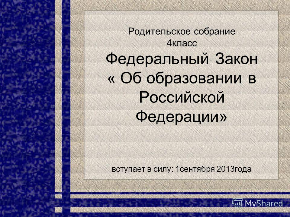 Родительское собрание 4класс Федеральный Закон « Об образовании в Российской Федерации» вступает в силу: 1сентября 2013года