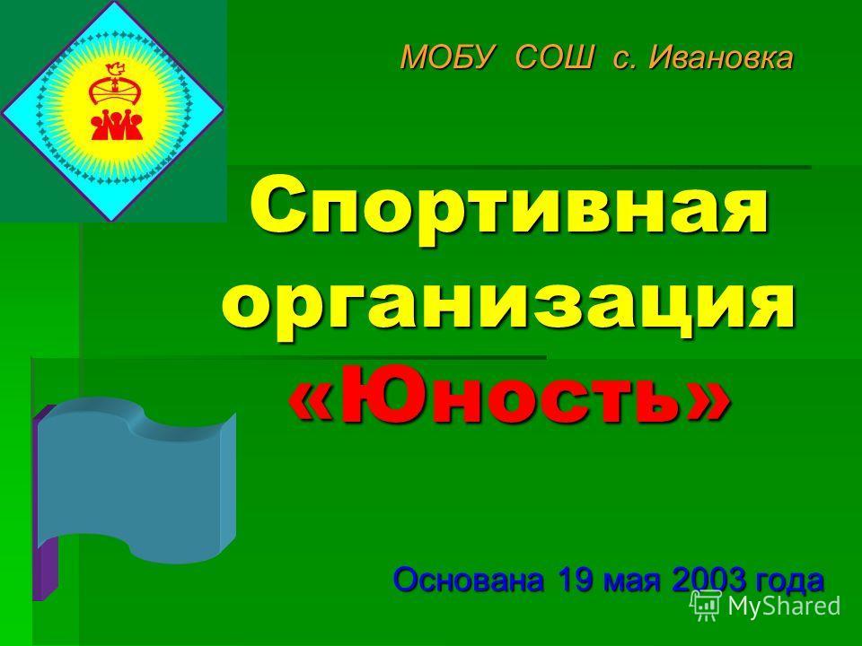Спортивная организация «Юность» Основана 19 мая 2003 года МОБУ СОШ с. Ивановка