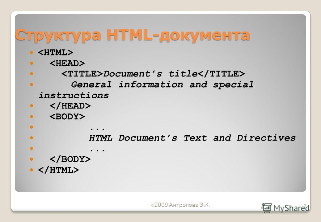 Структура HTML-документа Documents title General information and special instructions... HTML Documents Text and Directives... © 2009 Антропова Э.К. 2