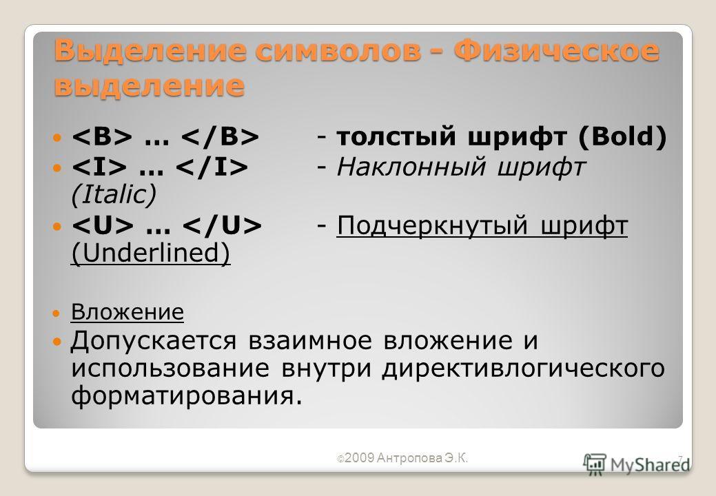 Выделение символов - Физическое выделение … - толстый шрифт (Bold) … - Наклонный шрифт (Italic) … - Подчеркнутый шрифт (Underlined) Вложение Допускается взаимное вложение и использование внутри директивлогического форматирования. © 2009 Антропова Э.К