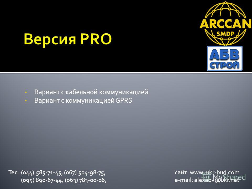 Вариант с кабельной коммуникацией Вариант с коммуникацией GPRS Тел.:(044) 585-71-45, (067) 504-98-75, сайт: www. ukr-bud.com (095) 890-67-44, (063) 783-00-06, e-mail: alexabv@ukr.net