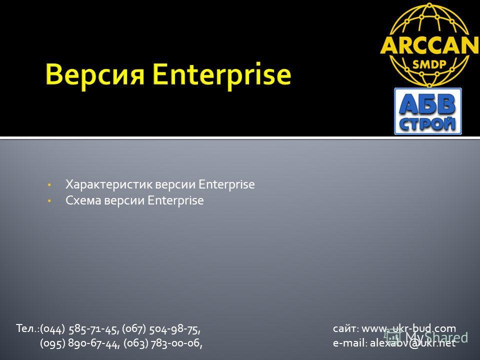 Характеристик версии Enterprise Схема версии Enterprise Тел.:(044) 585-71-45, (067) 504-98-75, сайт: www. ukr-bud.com (095) 890-67-44, (063) 783-00-06, e-mail: alexabv@ukr.net
