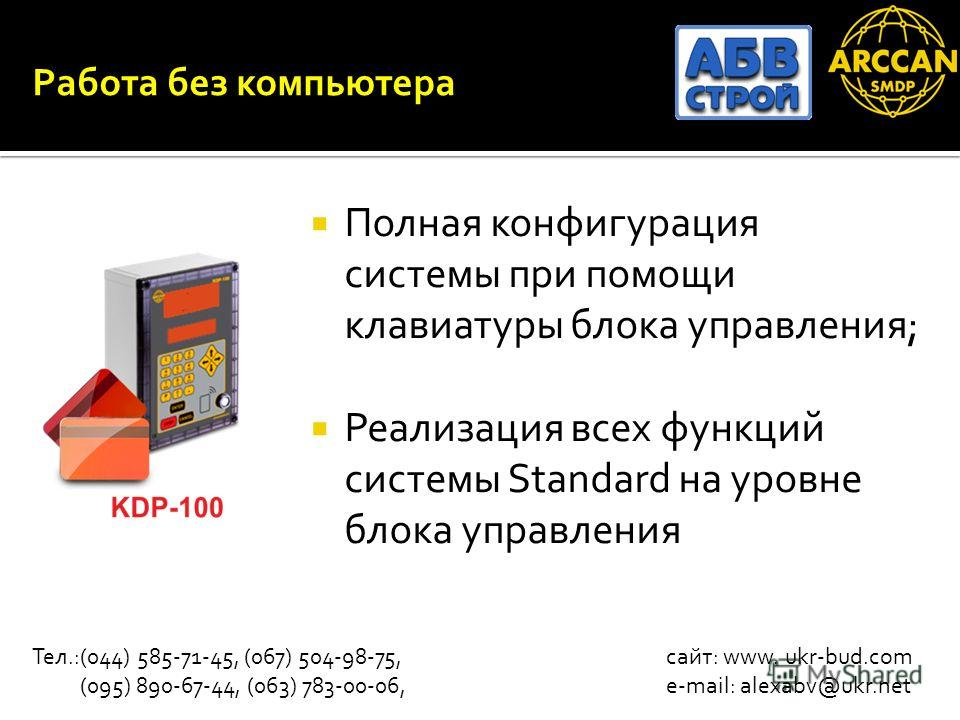 Работа без компьютера Полная конфигурация системы при помощи клавиатуры блока управления; Реализация всех функций системы Standard на уровне блока управления Тел.:(044) 585-71-45, (067) 504-98-75, сайт: www. ukr-bud.com (095) 890-67-44, (063) 783-00-