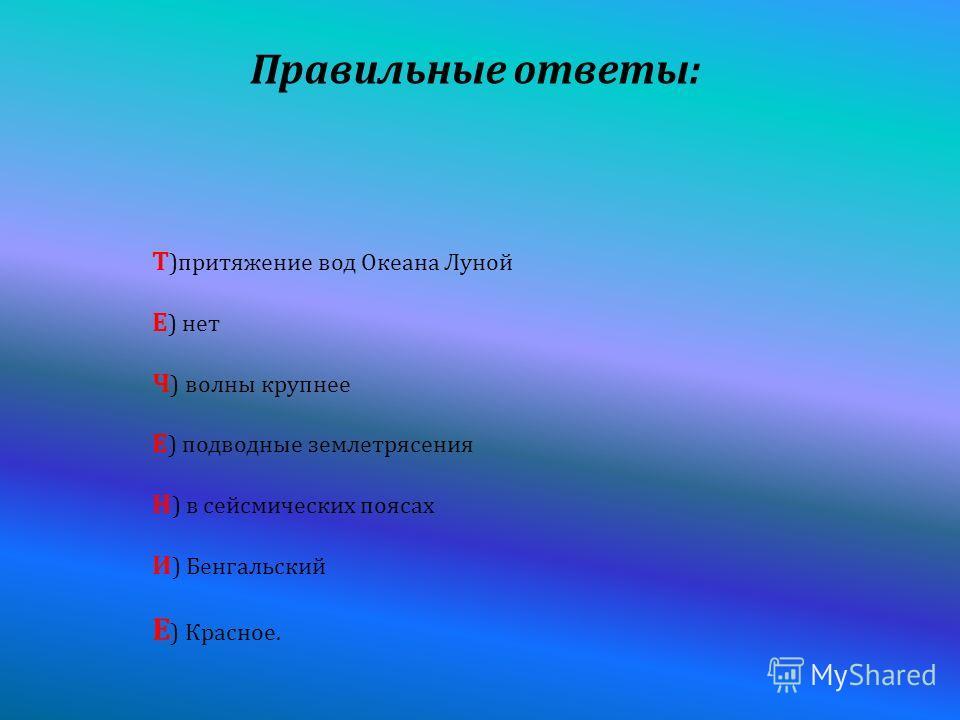 Правильные ответы : Т ) притяжение вод Океана Луной Е ) нет Ч ) волны крупнее Е ) подводные землетрясения Н ) в сейсмических поясах И ) Бенгальский Е ) Красное.