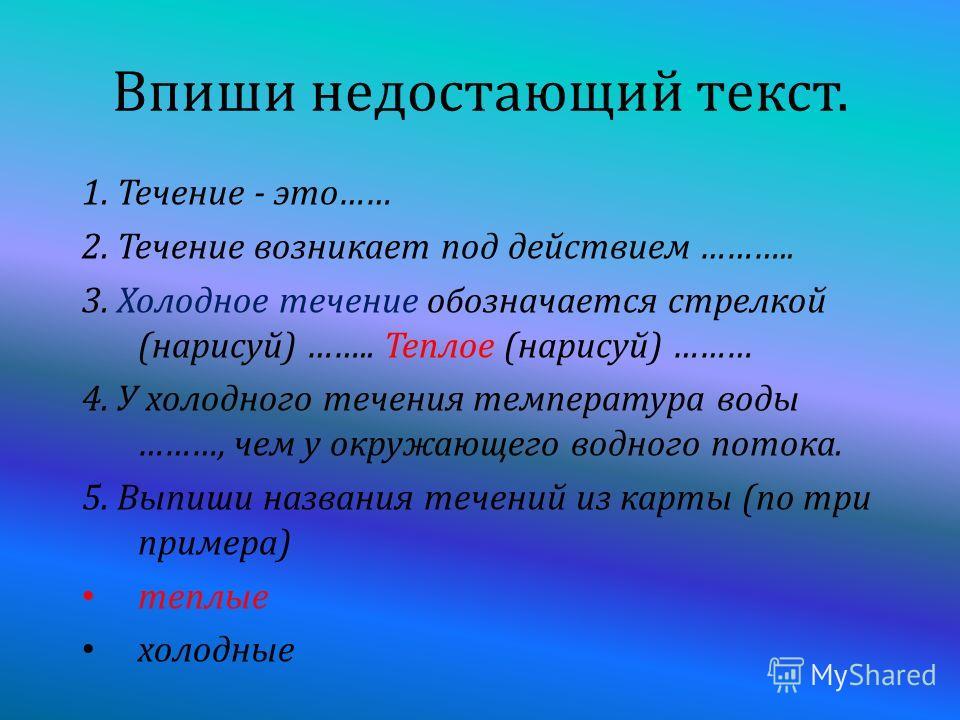 Впиши недостающий текст. 1. Т ечение - э то …… 2. Т ечение в озникает п од д ействием ……….. 3. Х олодное т ечение о бозначается с трелкой ( нарисуй ) …….. Т еплое ( нарисуй ) ……… 4. У х олодного т ечения т емпература в оды ………, ч ем у о кружающего в