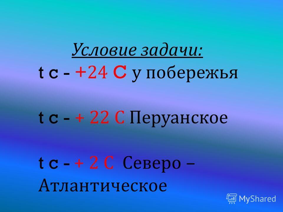 У словие з адачи : t c - +24 C у п обережья t c - + 22 С П еруанское t c - + 2 С С еверо – Атлантическое