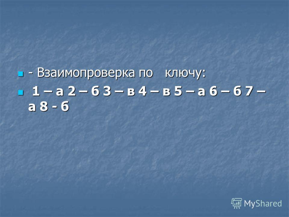 - Взаимопроверка по ключу: - Взаимопроверка по ключу: 1 – а 2 – б 3 – в 4 – в 5 – а 6 – б 7 – а 8 - б 1 – а 2 – б 3 – в 4 – в 5 – а 6 – б 7 – а 8 - б