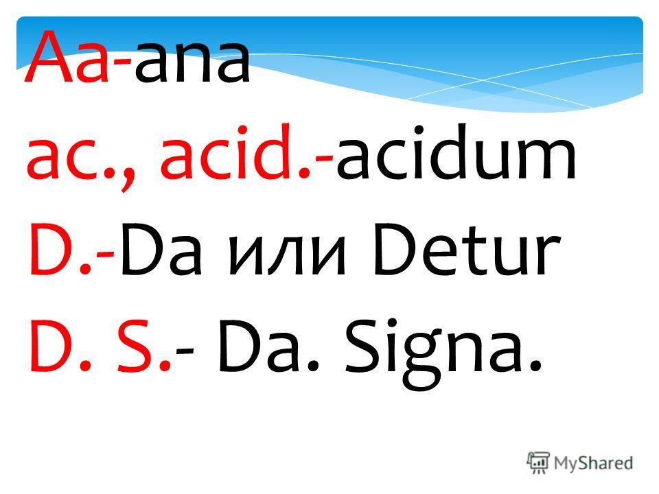 Аа-ana ac., acid.-acidum D.-Da или Detur D. S.- Da. Signa.