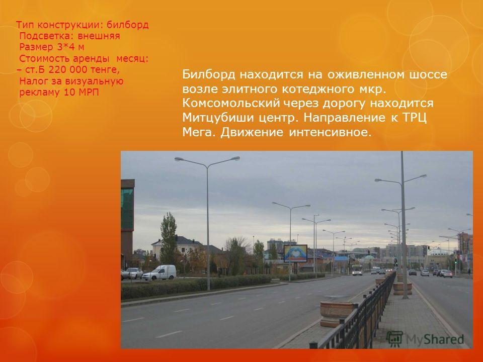 Тип конструкции: билборд Подсветка: внешняя Размер 3*4 м Стоимость аренды месяц: – ст.Б 220 000 тенге, Налог за визуальную рекламу 10 МРП Билборд находится на оживленном шоссе возле элитного котеджного мкр. Комсомольский через дорогу находится Митцуб