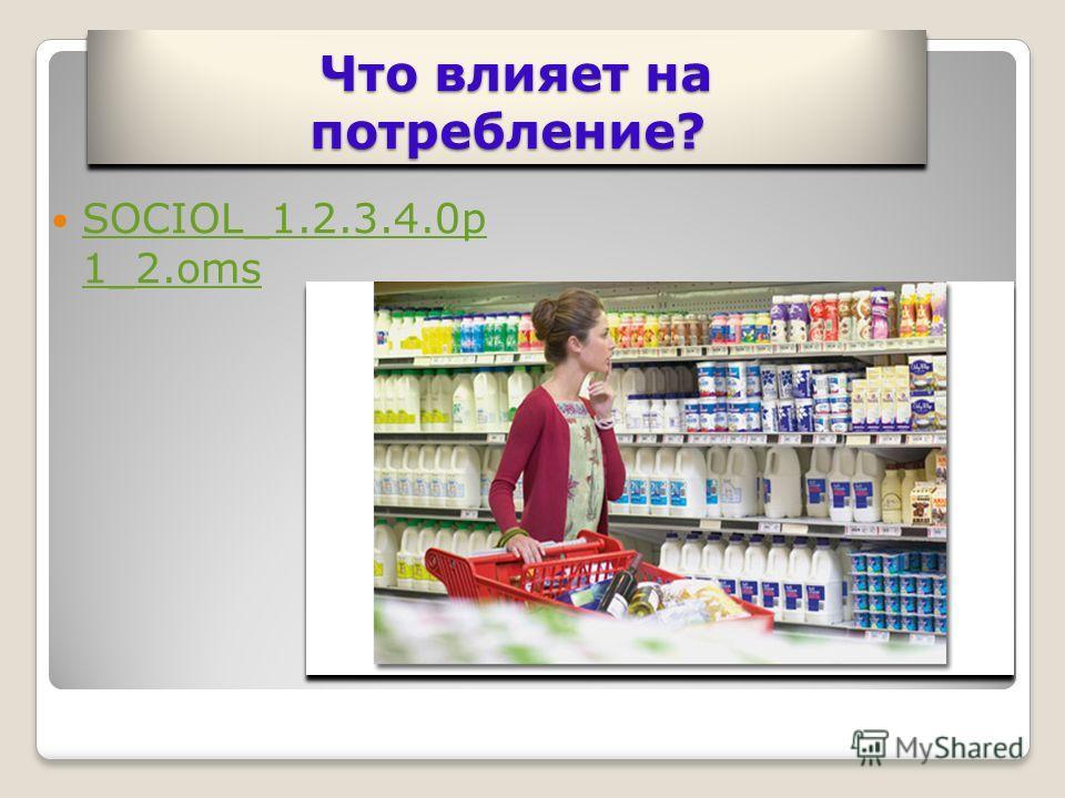 Что влияет на потребление? Что влияет на потребление? SOCIOL_1.2.3.4.0p 1_2.oms SOCIOL_1.2.3.4.0p 1_2.oms