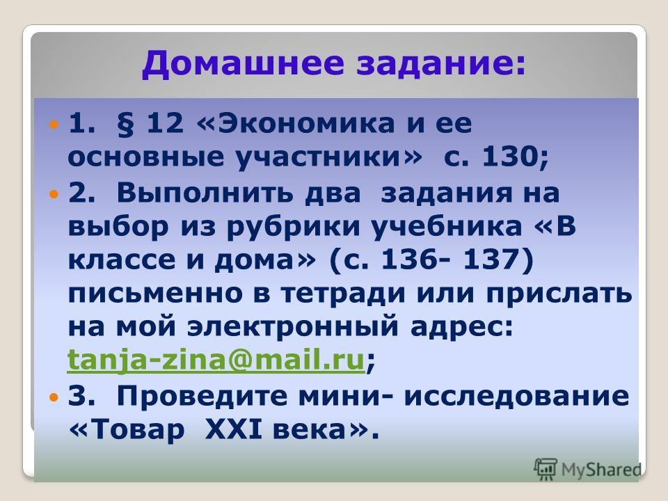 Домашнее задание: 1. § 12 «Экономика и ее основные участники» с. 130; 2. Выполнить два задания на выбор из рубрики учебника «В классе и дома» (с. 136- 137) письменно в тетради или прислать на мой электронный адрес: tanja-zina@mail.ru; tanja-zina@mail