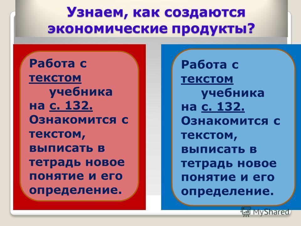 Узнаем, как создаются экономические продукты? Узнаем, как создаются экономические продукты? Работа с текстом учебника на с. 132. Ознакомится с текстом, выписать в тетрадь новое понятие и его определение. Работа с текстом учебника на с. 132. Ознакомит