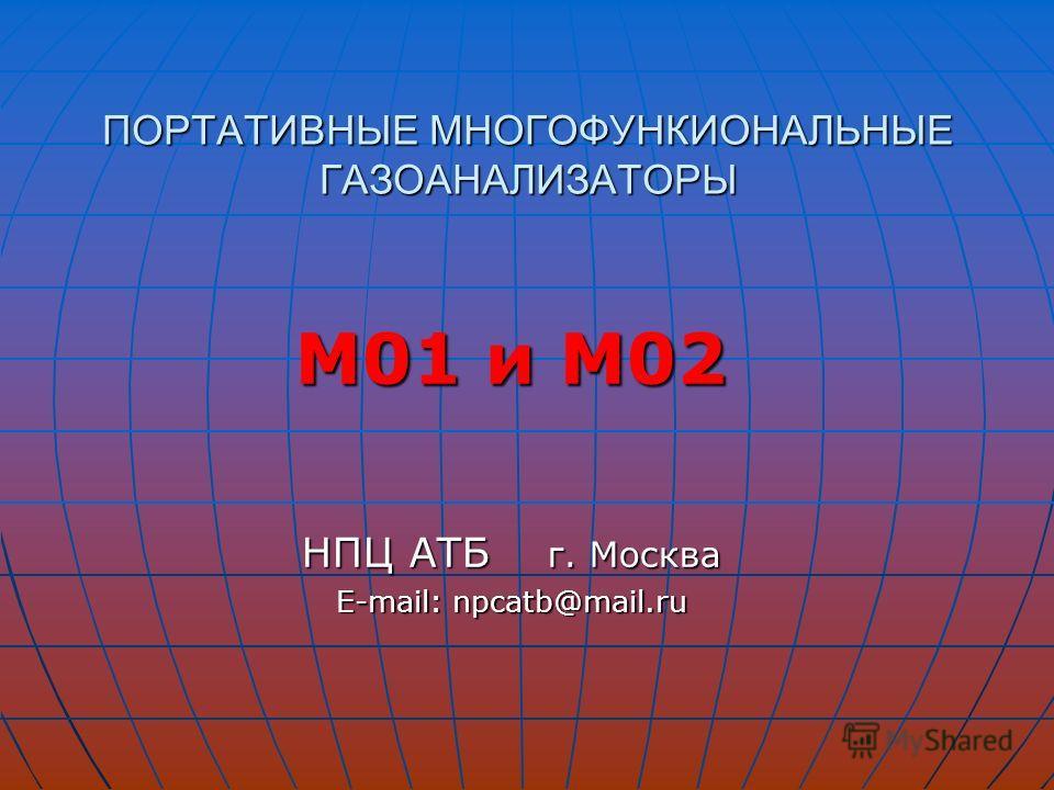 ПОРТАТИВНЫЕ МНОГОФУНКИОНАЛЬНЫЕ ГАЗОАНАЛИЗАТОРЫ М01 и М02 НПЦ АТБ г. Москва E-mail: npcatb@mail.ru E-mail: npcatb@mail.ru