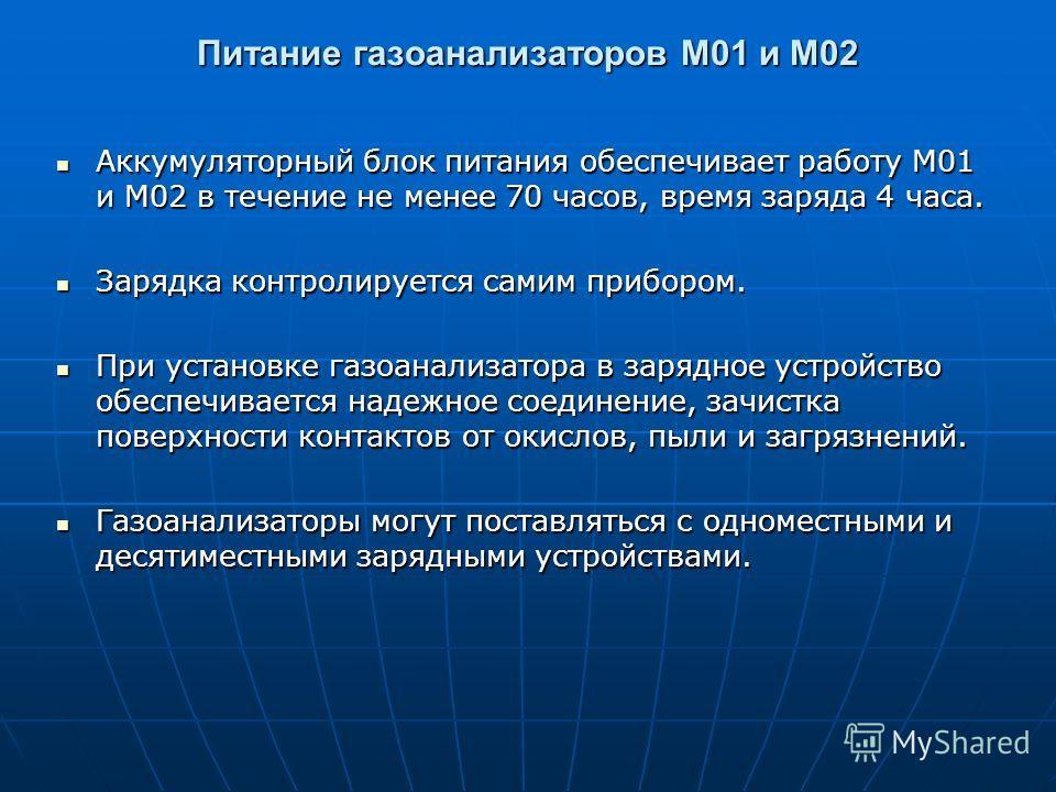 Питание газоанализаторов М01 и М02 Аккумуляторный блок питания обеспечивает работу М01 и М02 в течение не менее 70 часов, время заряда 4 часа. Аккумуляторный блок питания обеспечивает работу М01 и М02 в течение не менее 70 часов, время заряда 4 часа.