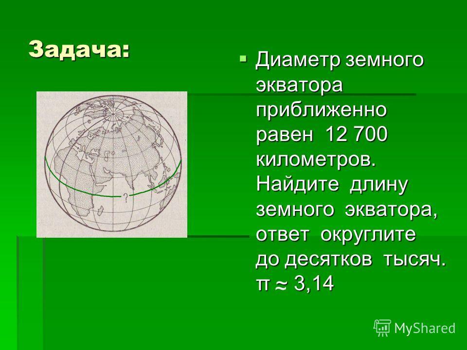 Задача: Диаметр земного экватора приближенно равен 12 700 километров. Найдите длину земного экватора, ответ округлите до десятков тысяч. π ~ 3,14 Диаметр земного экватора приближенно равен 12 700 километров. Найдите длину земного экватора, ответ окру