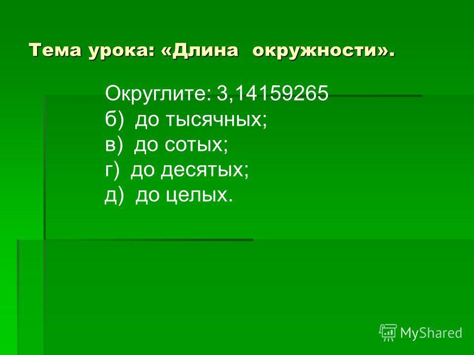 Тема урока: «Длина окружности». Округлите: 3,14159265 б) до тысячных; в) до сотых; г) до десятых; д) до целых.